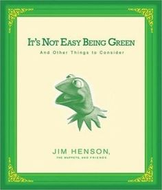 Its not easy being green Quotes from Jim Henson