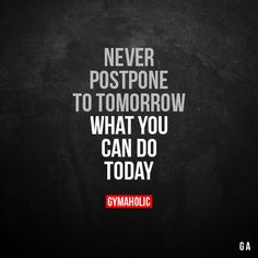 Never postpone to tomorrow  What you can do today.  More motivation: https://www.gymaholic.co  #fitness #motivation #gymaholic