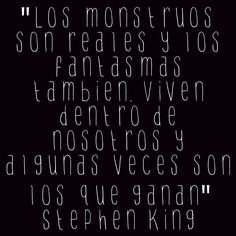 """""""Los monstruos son reales y los fantasmas también. Viven dentro de nosotros y algunas veces son los que ganan"""" Stephen King"""