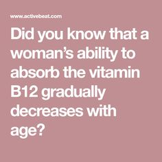 Did you know that a woman's ability to absorb the vitamin B12 gradually decreases with age?