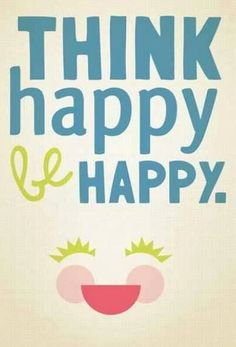 """Think and be happy"" quote via Carol's Country Sunshine on Facebook"