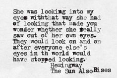 She was looking into my eyes with that way she had of looking ... ~Hemingway, The Sun Also Rises.