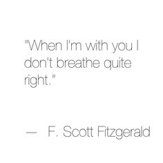 when i'm with you i don't breathe quite right. you take my breath away.