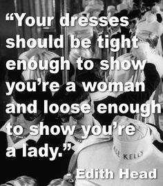 """Your dresses should be tight enough to show you're a woman and loose enough to show you're a lady."" ~ Edith Head"