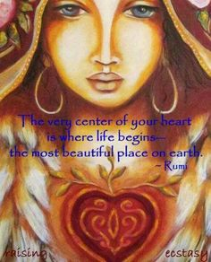 The center of your heart is where life begins     ~ Rumi ~