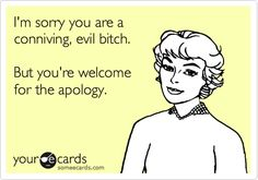 I'm sorry you are a conniving, evil bitch. But you're welcome for the apology.