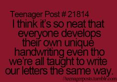 Teenager post: I think it's so neat that everyone develops their own unique handwriting even though we're all taught to write our letters the same way.