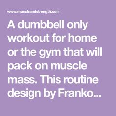 A dumbbell only workout for home or the gym that will pack on muscle mass. This routine design by Frankoman from the M&S forum.