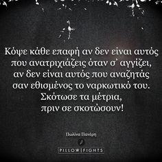 Κόψε κάθε επαφή αν δεν είναι αυτός που ανατριχιάζεις όταν σ΄ αγγίζει, αν δεν είναι αυτός που αναζητάς, σαν εθισμένος το ναρκωτικό του. Σκότωσε τα μέτρια, πριν σε σκοτώσουν! Quotes About Hard Times, Time Quotes, Quotes Quotes, Pillow Quotes, Greek Words, Words Worth, Interesting Quotes, Meaning Of Life, Greek Quotes