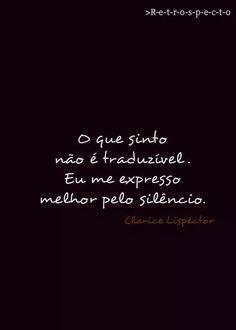O que eu sinto não é traduzido. Eu me expresso melhor pelo silêncio. - Clarice Lispector