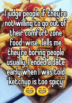 """I judge people if they're not willing to go out of their comfort zone food-wise. Tells me they're boring people usually. I ended a date early when I was told """"ketchup is too spicy"""""""