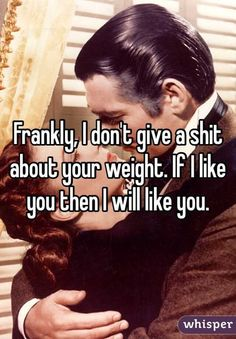 """""""Frankly, I don't give a shit about your weight. If I like you then I will like you. """""""
