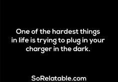 Or when you can't see the plug so you just feel around for the outlet holes lol.