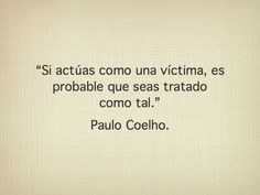 """Si actúas como una victima es posible que seas tratado como tal"""""""