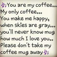 you are my coffee... My only coffee...you make me happy, when skies are gray.. You'll Never know mug how much i love you.. Please don'tntale my coffee mug away