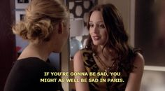 If you're gonna be sad, you might as well be sad in Paris - Gossip Girl - All time favorite quote