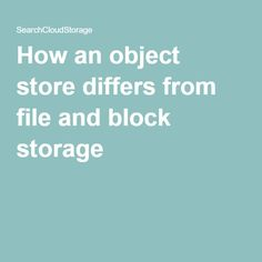 How an object store differs from file and block storage