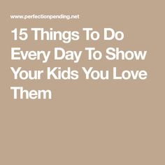 15 Things To Do Every Day To Show Your Kids You Love Them