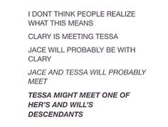 Guys.. If this happens I will cry. Tess will tell Jace all about Will and since they're so similar Tessa will obviously love Jace and the. He'll finally have a relative who is good and loves him and it will give love and hope to the Herondale name and be so beautiful!