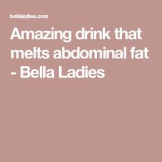 Amazing drink that melts abdominal fat - Bella Ladies