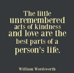 """the little unremembered acts of kindness and love are the best parts of a persons life."" - William Wordsworth"