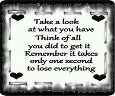 """Take a look at what you have think of all you did to get it remember it takes only one second to lose everything."""