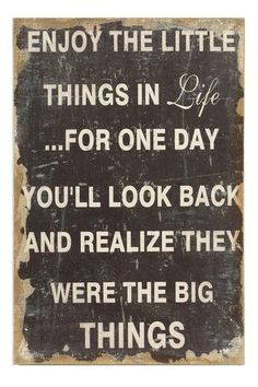 Enjoy the little things in life, for one day you will look back and realize they were the big things sign wall art small things in life richness rich