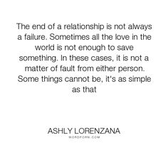 """Ashly Lorenzana - """"The end of a relationship is not always a failure. Sometimes all the love in the..."""". relationships, goodbyes, failure, fault, love"""