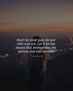 Don't let your past dictate who you are. Let it be the lesson that strengthens the person you will become. . . #quotes