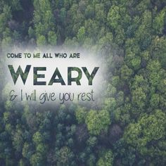 Come to me all who are weary and I will give you rest