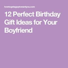12 perfect birthday gift ideas for your boyfriend