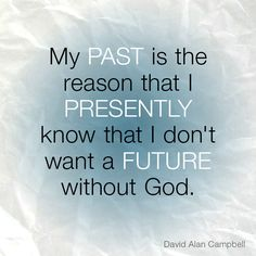 My past is the reason that I presently know that I don't want a future without God. - David Alan Campbell