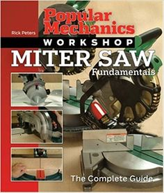 Popular Mechanics Workshop: Miter Saw Fundamentals: The Complete Guide: Rick Peters, Popular Mechanics: 9781588165572: Amazon.com: Books