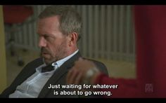 House M.D - quote - Just waiting for whatever is about to go wrong