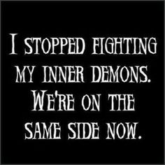I stopped fighthing my inner demons.