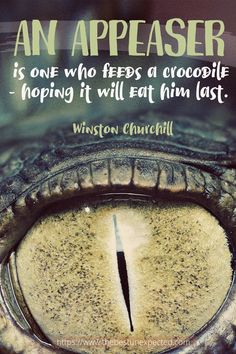 An Appeaser is one who feeds a crocodile...hoping it will eat him last. ~The Best Unexpected