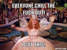 glinda the good witch meme everybody chill the fuck out - Google Search