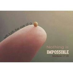 If you have faith the size of a mustard seed, nothing will be impossible for you!