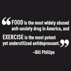 Food is the most widely abused anti-anxiety drug in America and Exercise is the most potent yet underutilized antidepressant.