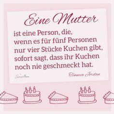 Eine Mutter ist eine Person, die, wenn es für fünf Personen nur vier Stücke Kuchen gibt, sofort sagt, dass ihr Kuchen noch nie geschmeckt hat. #Muttertag #Sprüche