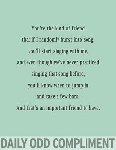 Daily Odd Compliment: You're the kind of friend that if I randomly burst into song, you'll start singing with me, and even though we've never practiced singing the song before, you'll know when to jump in and take a few bars. And that's an important friend to have.