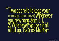 """Two secrets to keep your marriage brimming: 1) Whenever you're wrong, admit it. 2) Whenever you're right, shut up."" — Patrick Murra"