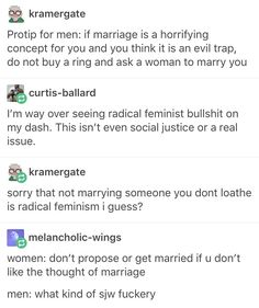"This is why I hate all of those ""jokes"" about men hating marriage, and how it's like prison to them, etc. Most men aren't forced into marriages, especially in Western societies, they're usually the ones to propose, men's quality of life/life expectancy goes UP when they get married, and calling your wife your ""Ball and chain"" is disrespectful and gross. Don't like the idea of getting married? Don't get married."