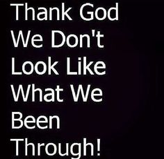 Thank you lord cuz I've been through a lot