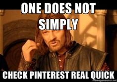 One does not simply check Pinterest real quick.