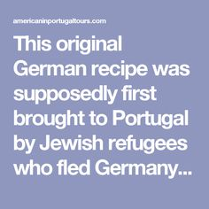 This original German recipe was supposedly first brought to Portugal by Jewish refugees who fled Germany (Berlin) during World War II and started making them at home to sell.