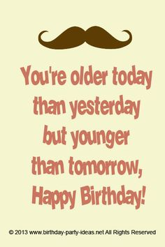 You're older today than yesterday but younger than tomorrow, Happy Birthday! #cute #birthday #sayings #quotes #messages #wording #cards #wishes #happybirthday