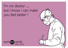 Funny Flirting Ecard: I'm no doctor .... but I know i can make you feel better !