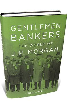 Gentlemen Bankers: The World of J.P. Morgan  By Susie J. Pak  (Harvard, 356 pages, $55)