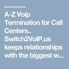 A-Z Voip Providers Termination for Call Centers.. Switch2VoIP.us keeps relationships with the biggest wholesale VoIP providers in the planet. We have got the best VoIP Service every carrier has to give, merged with extreme Customer Service, our Pay-As-You-Go model translates into No-Headache commercial terms, what else can you ask for you can visit https://www.switch2voip.us/voip-services/a-z-voip-termination-for-call-centers